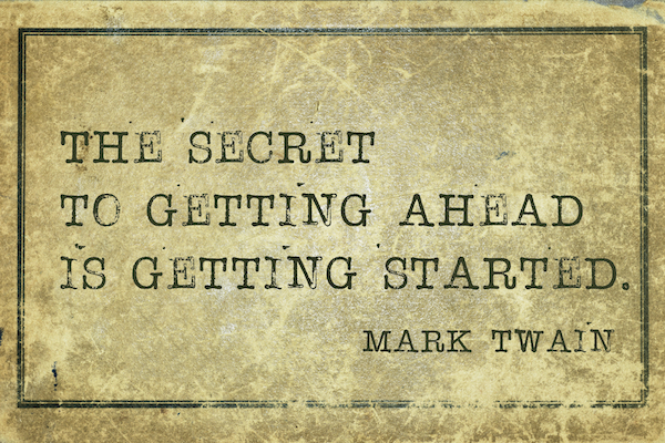 The secret to getting ahead is getting started. Mark Twain